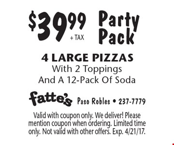 Party Pack. $39.99+ TAX. 4 Large Pizzas With 2 Toppings And A 12-Pack Of Soda. Valid with coupon only. We deliver! Please mention coupon when ordering. Limited time only. Not valid with other offers. Exp. 4/21/17.