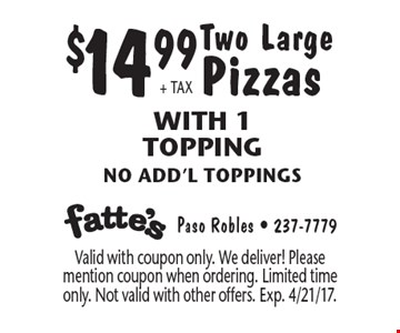 $14.99+ TAX Two Large Pizzas With 1 Topping, no add'l toppings. Valid with coupon only. We deliver! Please mention coupon when ordering. Limited time only. Not valid with other offers. Exp. 4/21/17.