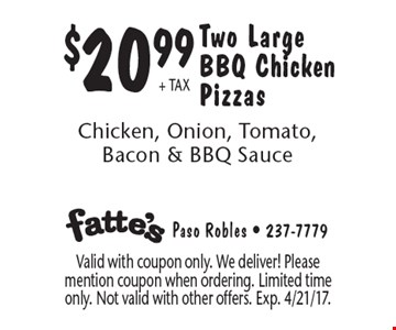 $20.99+ TAX Two Large BBQ Chicken Pizzas. Chicken, Onion, Tomato, Bacon & BBQ Sauce. Valid with coupon only. We deliver! Please mention coupon when ordering. Limited time only. Not valid with other offers. Exp. 4/21/17.