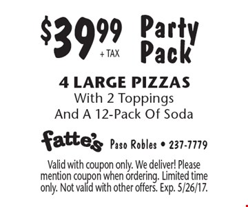 Party Pack $39.99 + TAX 4 Large Pizzas. With 2 Toppings And A 12-Pack Of Soda. Valid with coupon only. We deliver! Please mention coupon when ordering. Limited time only. Not valid with other offers. Exp. 5/26/17.