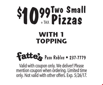 $10.99 + TAX Two Small Pizzas. With 1 Topping. Valid with coupon only. We deliver! Please mention coupon when ordering. Limited time only. Not valid with other offers. Exp. 5/26/17.