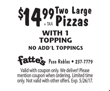 $14.99 + TAX Two Large Pizzas. With 1 Topping no add'l toppings. Valid with coupon only. We deliver! Please mention coupon when ordering. Limited time only. Not valid with other offers. Exp. 5/26/17.