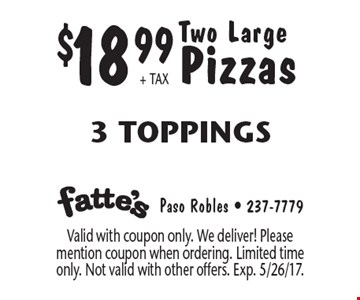 $18.99 + TAX Two Large Pizzas. 3 Toppings. Valid with coupon only. We deliver! Please mention coupon when ordering. Limited time only. Not valid with other offers. Exp. 5/26/17.