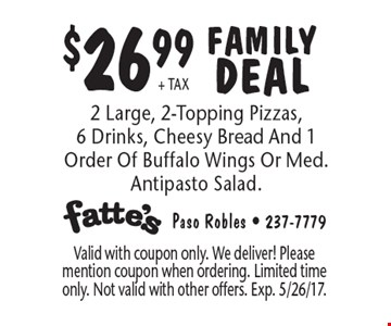 $26.99 + TAX FAMILY DEAL. 2 Large, 2-Topping Pizzas, 6 Drinks, Cheesy Bread And 1 Order Of Buffalo Wings Or Med. Antipasto Salad. Valid with coupon only. We deliver! Please mention coupon when ordering. Limited time only. Not valid with other offers. Exp. 5/26/17.