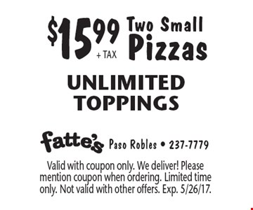 $15.99 + TAX Two Small Pizzas. Unlimited Toppings. Valid with coupon only. We deliver! Please mention coupon when ordering. Limited time only. Not valid with other offers. Exp. 5/26/17.