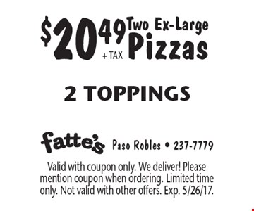 $20.49 + TAX Two Ex-Large Pizzas. 2 Toppings. Valid with coupon only. We deliver! Please mention coupon when ordering. Limited time only. Not valid with other offers. Exp. 5/26/17.