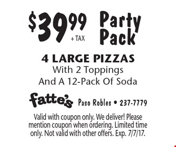 Party Pack $39.99 + TAX 4 Large Pizzas With 2 Toppings And A 12-Pack Of Soda. Valid with coupon only. We deliver! Please mention coupon when ordering. Limited time only. Not valid with other offers. Exp. 7/7/17.