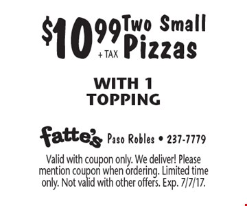 $10.99 + TAX Two Small Pizzas With 1 Topping. Valid with coupon only. We deliver! Please mention coupon when ordering. Limited time only. Not valid with other offers. Exp. 7/7/17.