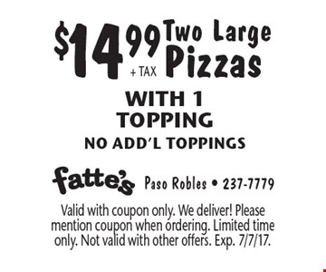 $14.99 + TAX Two Large Pizzas With 1 Topping, no add'l toppings. Valid with coupon only. We deliver! Please mention coupon when ordering. Limited time only. Not valid with other offers. Exp. 7/7/17.