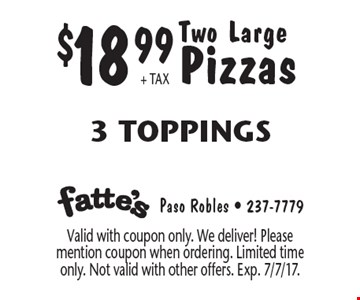 $18.99 + TAX Two Large Pizzas, 3 Toppings. Valid with coupon only. We deliver! Please mention coupon when ordering. Limited time only. Not valid with other offers. Exp. 7/7/17.