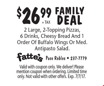 $26.99 + TAX FAMILY DEAL. 2 Large, 2-Topping Pizzas, 6 Drinks, Cheesy Bread And 1 Order Of Buffalo Wings Or Med. Antipasto Salad. Valid with coupon only. We deliver! Please mention coupon when ordering. Limited time only. Not valid with other offers. Exp. 7/7/17.