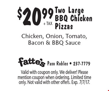 $20.99 + TAX Two Large BBQ Chicken Pizzas Chicken, Onion, Tomato, Bacon & BBQ Sauce. Valid with coupon only. We deliver! Please mention coupon when ordering. Limited time only. Not valid with other offers. Exp. 7/7/17.