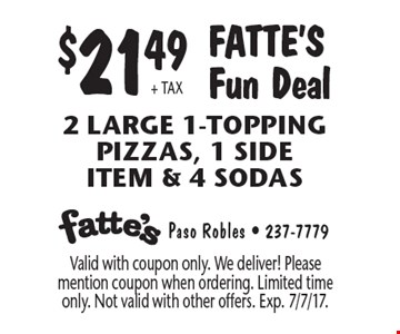 $21.49 + TAX Fatte's Fun Deal. 2 Large 1-Topping pizzas, 1 side item & 4 Sodas. Valid with coupon only. We deliver! Please mention coupon when ordering. Limited time only. Not valid with other offers. Exp. 7/7/17.