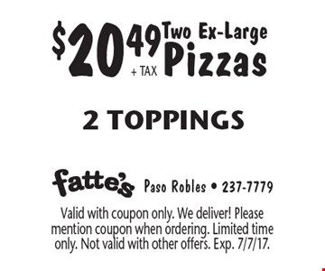 $20.49 + TAX Two Ex-Large Pizzas, 2 Toppings. Valid with coupon only. We deliver! Please mention coupon when ordering. Limited time only. Not valid with other offers. Exp. 7/7/17.