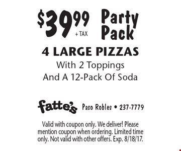 Party Pack $39.99+ TAX 4 Large Pizzas With 2 Toppings And A 12-Pack Of Soda. Valid with coupon only. We deliver! Please mention coupon when ordering. Limited time only. Not valid with other offers. Exp. 8/18/17.