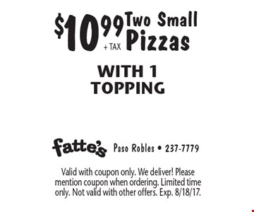 $10.99+ TAX Two Small Pizzas With 1 Topping. Valid with coupon only. We deliver! Please mention coupon when ordering. Limited time only. Not valid with other offers. Exp. 8/18/17.