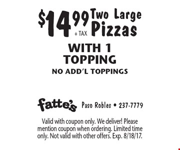 $14.99+ TAX Two Large Pizzas With 1 Topping no add'l toppings. Valid with coupon only. We deliver! Please mention coupon when ordering. Limited time only. Not valid with other offers. Exp. 8/18/17.