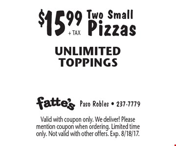 $15.99+ TAX Two Small Pizzas Unlimited Toppings. Valid with coupon only. We deliver! Please mention coupon when ordering. Limited time only. Not valid with other offers. Exp. 8/18/17.