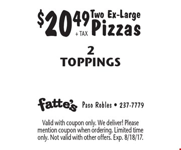 $20.49+ TAX Two Ex-Large Pizzas 2 Toppings. Valid with coupon only. We deliver! Please mention coupon when ordering. Limited time only. Not valid with other offers. Exp. 8/18/17.