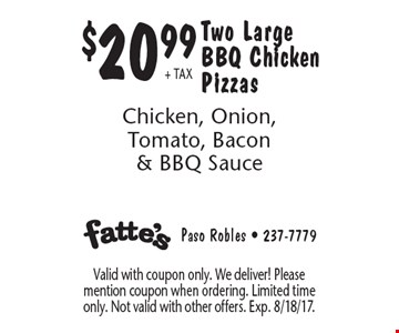 $20.99+ TAX Two Large BBQ Chicken Pizzas Chicken, Onion, Tomato, Bacon & BBQ Sauce. Valid with coupon only. We deliver! Please mention coupon when ordering. Limited time only. Not valid with other offers. Exp. 8/18/17.
