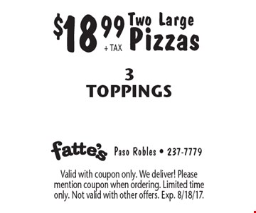 $18.99+ TAX Two Large Pizzas 3 Toppings. Valid with coupon only. We deliver! Please mention coupon when ordering. Limited time only. Not valid with other offers. Exp. 8/18/17.