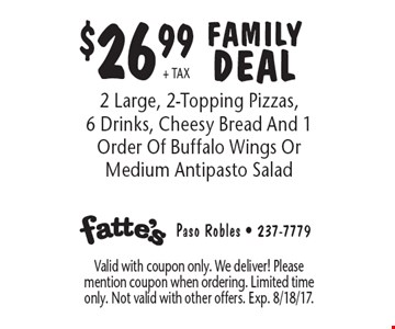 $26.99+ TAX FAMILY DEAL 2 Large, 2-Topping Pizzas, 6 Drinks, Cheesy Bread And 1 Order Of Buffalo Wings Or Medium Antipasto Salad. Valid with coupon only. We deliver! Please mention coupon when ordering. Limited time only. Not valid with other offers. Exp. 8/18/17.