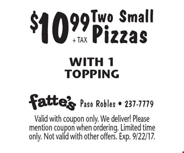 $10.99+ TAX Two Small Pizzas With 1 Topping. Valid with coupon only. We deliver! Please mention coupon when ordering. Limited time only. Not valid with other offers. Exp. 9/22/17.