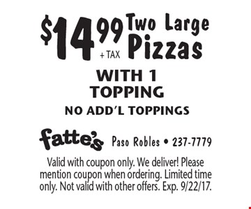 $14.99 + tax Two Large Pizzas With 1 Topping. No add'l toppings. Valid with coupon only. We deliver! Please mention coupon when ordering. Limited time only. Not valid with other offers. Exp. 9/22/17.