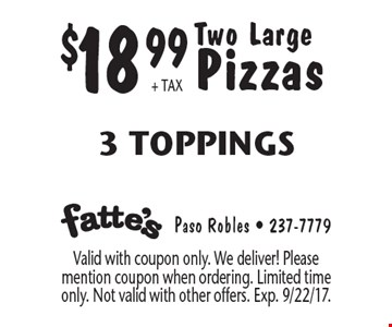 $18.99 + tax Two Large Pizzas 3 Toppings. Valid with coupon only. We deliver! Please mention coupon when ordering. Limited time only. Not valid with other offers. Exp. 9/22/17.