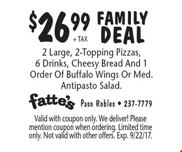 $26.99 + tax Family Deal– 2 Large, 2-Topping Pizzas, 6 Drinks, Cheesy Bread And 1 Order Of Buffalo Wings Or Med. Antipasto Salad.. Valid with coupon only. We deliver! Please mention coupon when ordering. Limited time only. Not valid with other offers. Exp. 9/22/17.