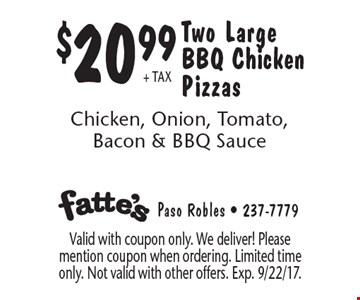 $20.99 + tax Two Large BBQ Chicken Pizzas Chicken, Onion, Tomato, Bacon & BBQ Sauce. Valid with coupon only. We deliver! Please mention coupon when ordering. Limited time only. Not valid with other offers. Exp. 9/22/17.