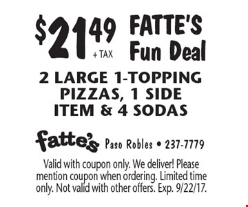 $21.49 + tax Fatte's Fun Deal 2 Large 1-Topping pizzas, 1 side item & 4 Sodas. Valid with coupon only. We deliver! Please mention coupon when ordering. Limited time only. Not valid with other offers. Exp. 9/22/17.