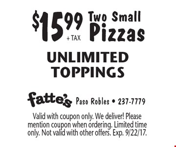 $15.99 + tax Two Small Pizzas Unlimited Toppings. Valid with coupon only. We deliver! Please mention coupon when ordering. Limited time only. Not valid with other offers. Exp. 9/22/17.
