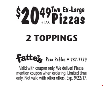 $20.49 + tax Two Ex-Large Pizzas 2 Toppings. Valid with coupon only. We deliver! Please mention coupon when ordering. Limited time only. Not valid with other offers. Exp. 9/22/17.