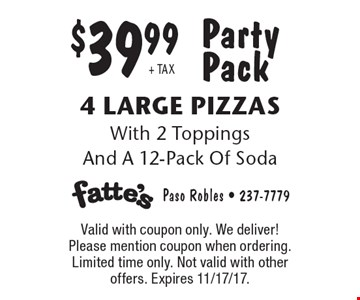 Party Pack $39.99 + TAX 4 Large Pizzas With 2 Toppings And A 12-Pack Of Soda. Valid with coupon only. We deliver! Please mention coupon when ordering. Limited time only. Not valid with other offers. Expires 11/17/17.