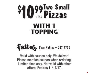 $10.99 + TAX Two Small Pizzas With 1 Topping. Valid with coupon only. We deliver! Please mention coupon when ordering. Limited time only. Not valid with other offers. Expires 11/17/17.