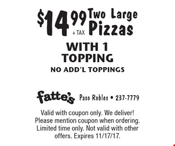 $14.99 + TAX Two Large Pizzas With 1 Topping no add'l toppings. Valid with coupon only. We deliver! Please mention coupon when ordering. Limited time only. Not valid with other offers. Expires 11/17/17.