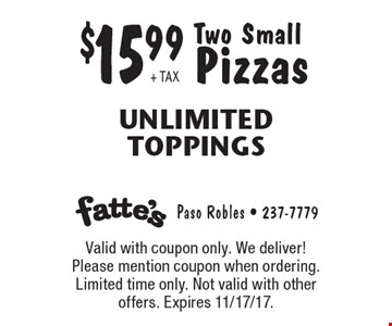 $15.99 + TAX Two Small Pizzas Unlimited Toppings. Valid with coupon only. We deliver! Please mention coupon when ordering. Limited time only. Not valid with other offers. Expires 11/17/17.