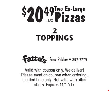 $20.49 + TAX Two Ex-Large Pizzas 2 Toppings. Valid with coupon only. We deliver! Please mention coupon when ordering. Limited time only. Not valid with other offers. Expires 11/17/17.