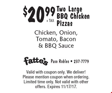 $20.99 + TAX Two Large BBQ Chicken Pizzas Chicken, Onion, Tomato, Bacon & BBQ Sauce. Valid with coupon only. We deliver! Please mention coupon when ordering. Limited time only. Not valid with other offers. Expires 11/17/17.