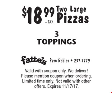 $18.99 + TAX Two Large Pizzas 3 Toppings. Valid with coupon only. We deliver! Please mention coupon when ordering. Limited time only. Not valid with other offers. Expires 11/17/17.