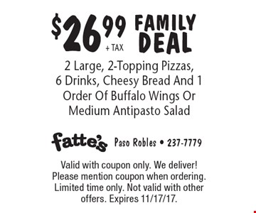 $26.99 + TAX FAMILY DEAL 2 Large, 2-Topping Pizzas, 6 Drinks, Cheesy Bread And 1 Order Of Buffalo Wings Or Medium Antipasto Salad. Valid with coupon only. We deliver! Please mention coupon when ordering. Limited time only. Not valid with other offers. Expires 11/17/17.