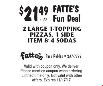 $21.49 + TAX Fatte's Fun Deal 2 Large 1-Topping pizzas, 1 side item & 4 Sodas. Valid with coupon only. We deliver! Please mention coupon when ordering. Limited time only. Not valid with other offers. Expires 11/17/17.