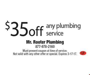 $35 off any plumbing service. Must present coupon at time of service. Not valid with any other offer or special. Expires 3-17-17.