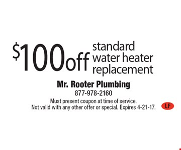$100off standard water heater replacement. Must present coupon at time of service. Not valid with any other offer or special. Expires 4-21-17.