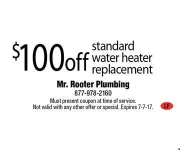 $100 off standard water heater replacement. Must present coupon at time of service. Not valid with any other offer or special. Expires 7-7-17.