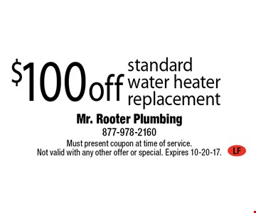 $100 off standardwater heater replacement. Must present coupon at time of service. Not valid with any other offer or special. Expires 10-20-17.