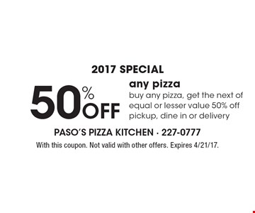 2017 SPECIAL 50% Off any pizza buy any pizza, get the next of equal or lesser value 50% off pickup, dine in or delivery. With this coupon. Not valid with other offers. Expires 4/21/17.