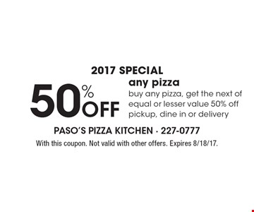 2017 SPECIAL 50% Off any pizza, buy any pizza, get the next of equal or lesser value 50% off pickup, dine in or delivery. With this coupon. Not valid with other offers. Expires 8/18/17.