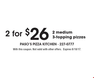 2 for $26, 2 medium 3-topping pizzas. With this coupon. Not valid with other offers.Expires 8/18/17.